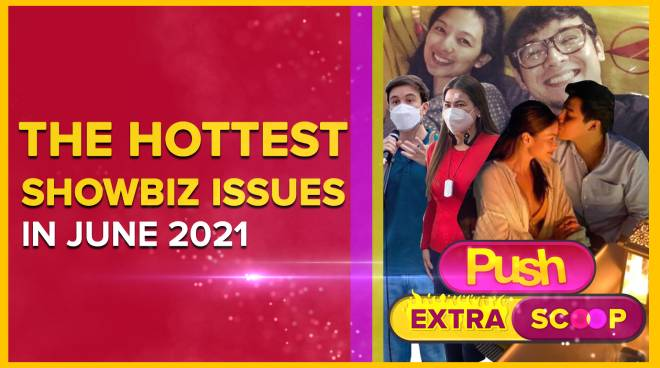 The Hottest Showbiz Issues in June 2021 | PUSH Extra Scoop
